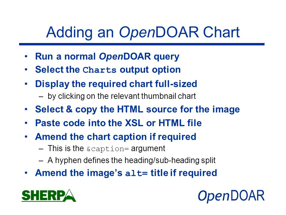 Adding an OpenDOAR Chart Run a normal OpenDOAR query Select the Charts output option Display the required chart full-sized –by clicking on the relevant thumbnail chart Select & copy the HTML source for the image Paste code into the XSL or HTML file Amend the chart caption if required –This is the &caption= argument –A hyphen defines the heading/sub-heading split Amend the images alt= title if required