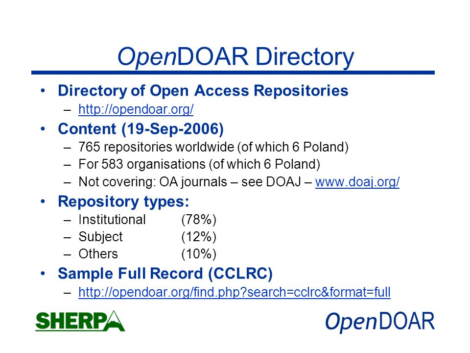 OpenDOAR Directory Directory of Open Access Repositories –  Content (19-Sep-2006) –765 repositories worldwide (of which 6 Poland) –For 583 organisations (of which 6 Poland) –Not covering: OA journals – see DOAJ –   Repository types: –Institutional(78%) –Subject(12%) –Others(10%) Sample Full Record (CCLRC) –  search=cclrc&format=fullhttp://opendoar.org/find.php search=cclrc&format=full