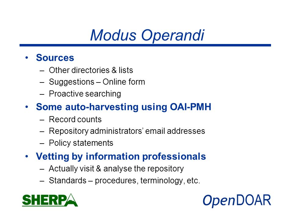Modus Operandi Sources –Other directories & lists –Suggestions – Online form –Proactive searching Some auto-harvesting using OAI-PMH –Record counts –Repository administrators email addresses –Policy statements Vetting by information professionals –Actually visit & analyse the repository –Standards – procedures, terminology, etc.