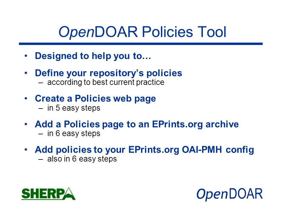 OpenDOAR Policies Tool Designed to help you to… Define your repositorys policies –according to best current practice Create a Policies web page –in 5 easy steps Add a Policies page to an EPrints.org archive –in 6 easy steps Add policies to your EPrints.org OAI-PMH config –also in 6 easy steps