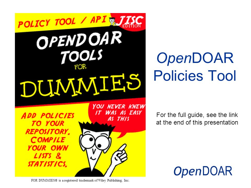 For the full guide, see the link at the end of this presentation OpenDOAR Policies Tool FOR DUMMIES® is a registered trademark of Wiley Publishing, Inc.