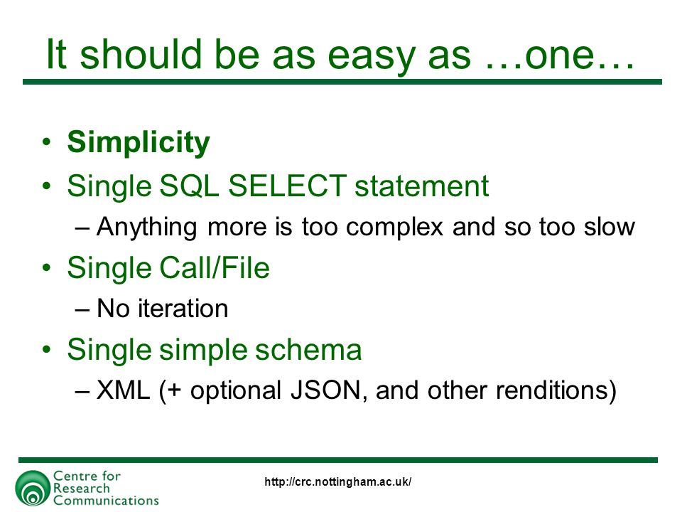 It should be as easy as …one… Simplicity Single SQL SELECT statement –Anything more is too complex and so too slow Single Call/File –No iteration Single simple schema –XML (+ optional JSON, and other renditions)