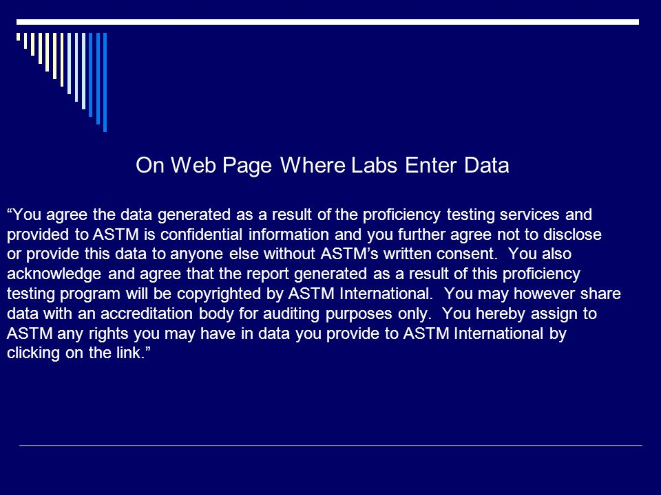 On Web Page Where Labs Enter Data You agree the data generated as a result of the proficiency testing services and provided to ASTM is confidential in