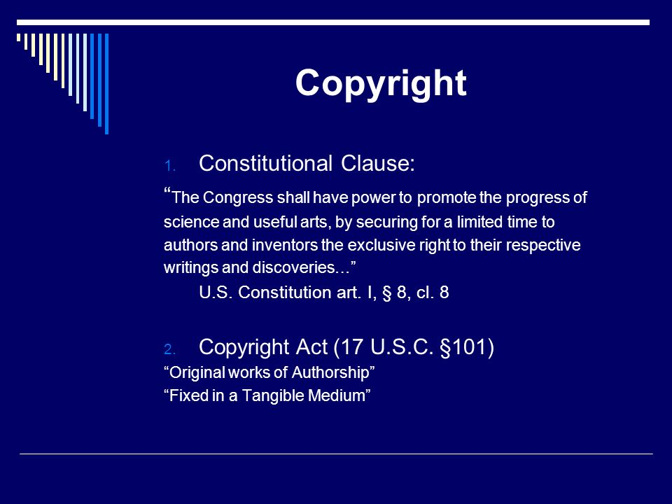 Copyright 1. Constitutional Clause: The Congress shall have power to promote the progress of science and useful arts, by securing for a limited time t