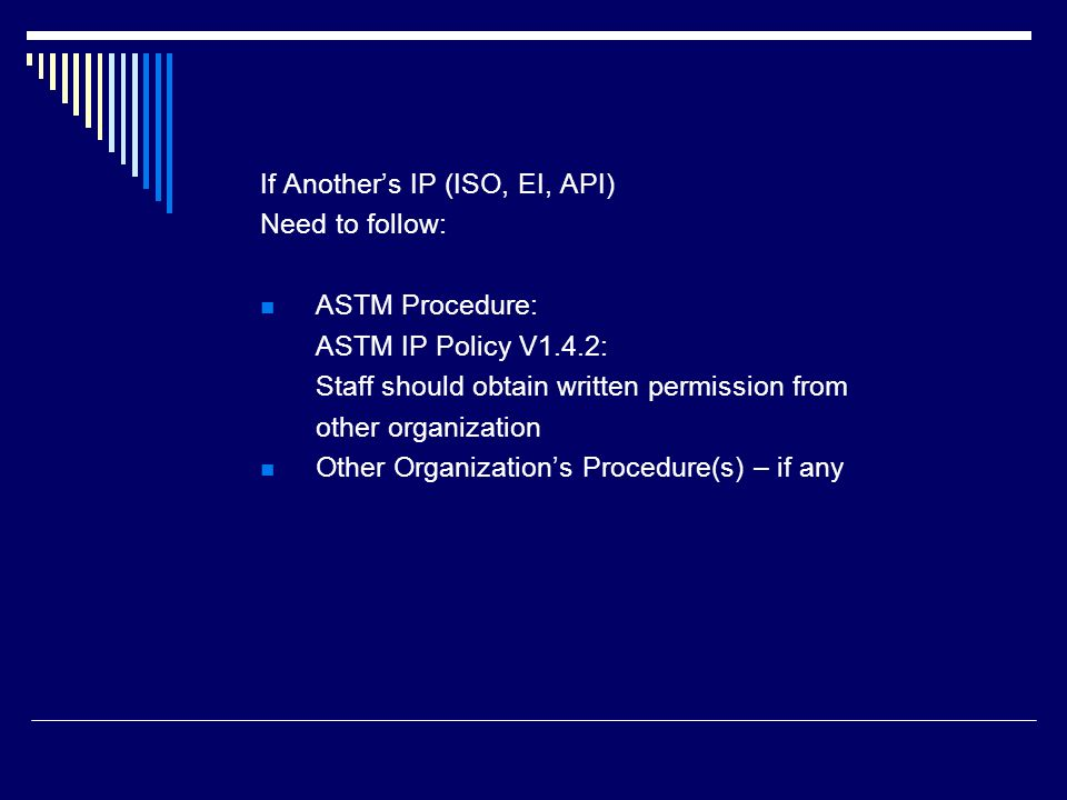 If Anothers IP (ISO, EI, API) Need to follow: ASTM Procedure: ASTM IP Policy V1.4.2: Staff should obtain written permission from other organization Ot