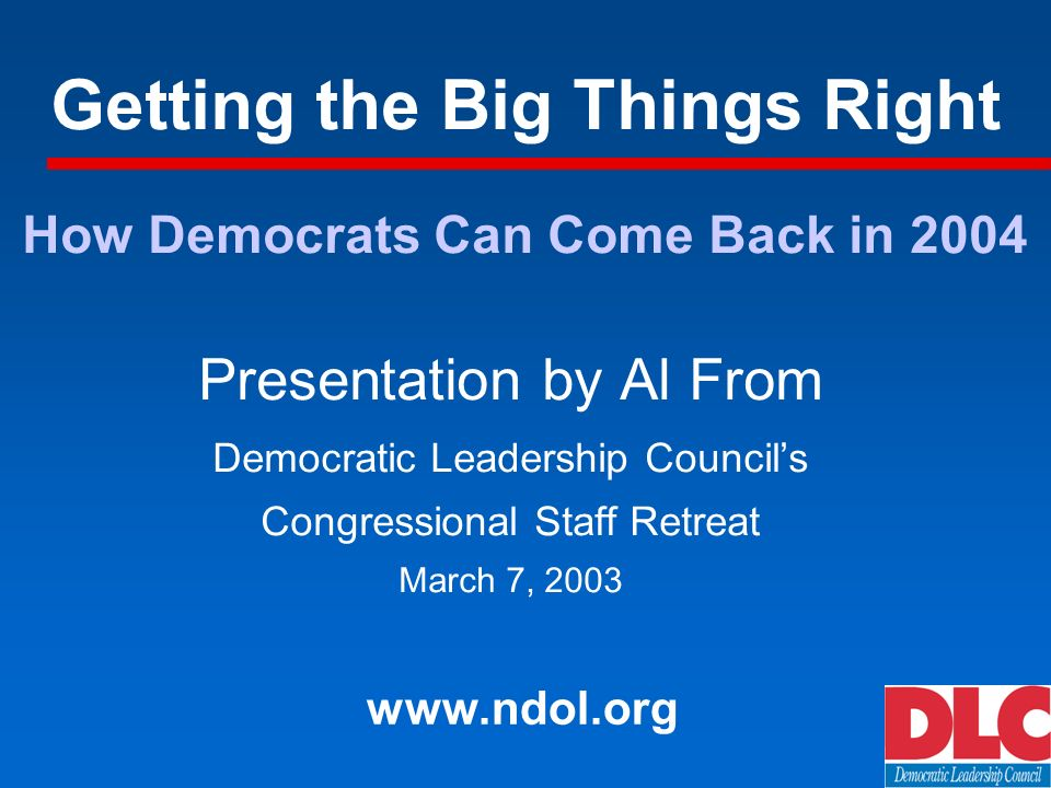 Getting the Big Things Right Presentation by Al From Democratic Leadership Councils Congressional Staff Retreat March 7, How Democrats Can Come Back in 2004