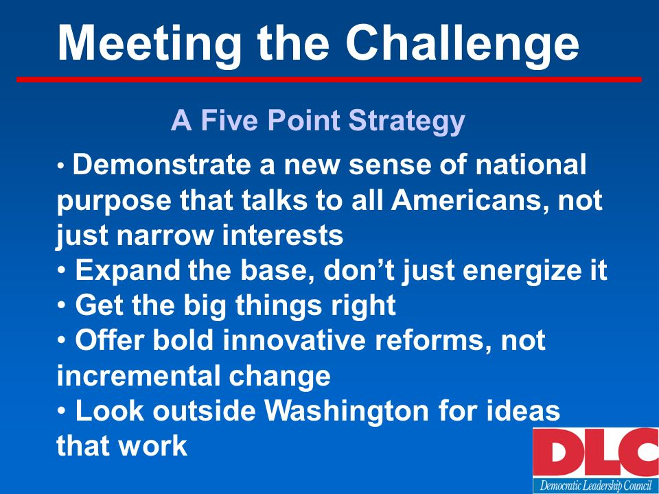 Meeting the Challenge A Five Point Strategy Demonstrate a new sense of national purpose that talks to all Americans, not just narrow interests Expand the base, dont just energize it Get the big things right Offer bold innovative reforms, not incremental change Look outside Washington for ideas that work