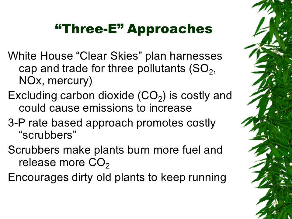 Three-E Approaches White House Clear Skies plan harnesses cap and trade for three pollutants (SO 2, NOx, mercury) Excluding carbon dioxide (CO 2 ) is costly and could cause emissions to increase 3-P rate based approach promotes costly scrubbers Scrubbers make plants burn more fuel and release more CO 2 Encourages dirty old plants to keep running