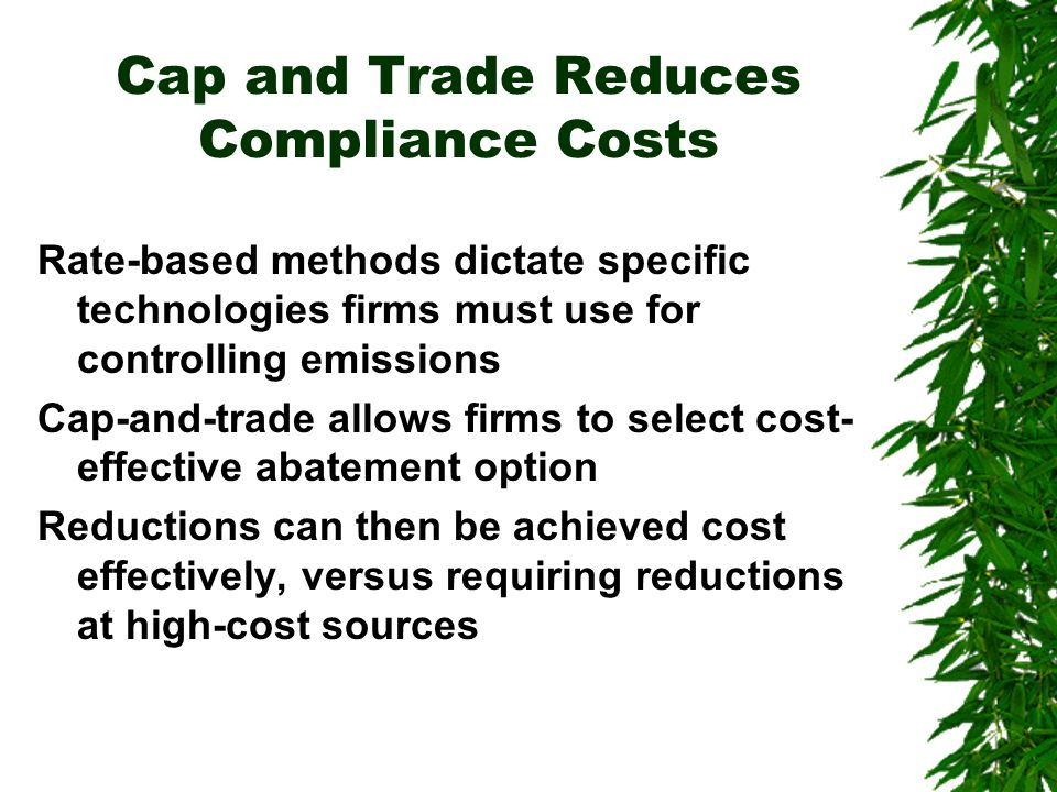 Cap and Trade Reduces Compliance Costs Rate-based methods dictate specific technologies firms must use for controlling emissions Cap-and-trade allows firms to select cost- effective abatement option Reductions can then be achieved cost effectively, versus requiring reductions at high-cost sources