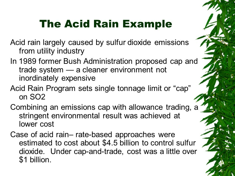 The Acid Rain Example Acid rain largely caused by sulfur dioxide emissions from utility industry In 1989 former Bush Administration proposed cap and trade system a cleaner environment not inordinately expensive Acid Rain Program sets single tonnage limit or cap on SO2 Combining an emissions cap with allowance trading, a stringent environmental result was achieved at lower cost Case of acid rain– rate-based approaches were estimated to cost about $4.5 billion to control sulfur dioxide.