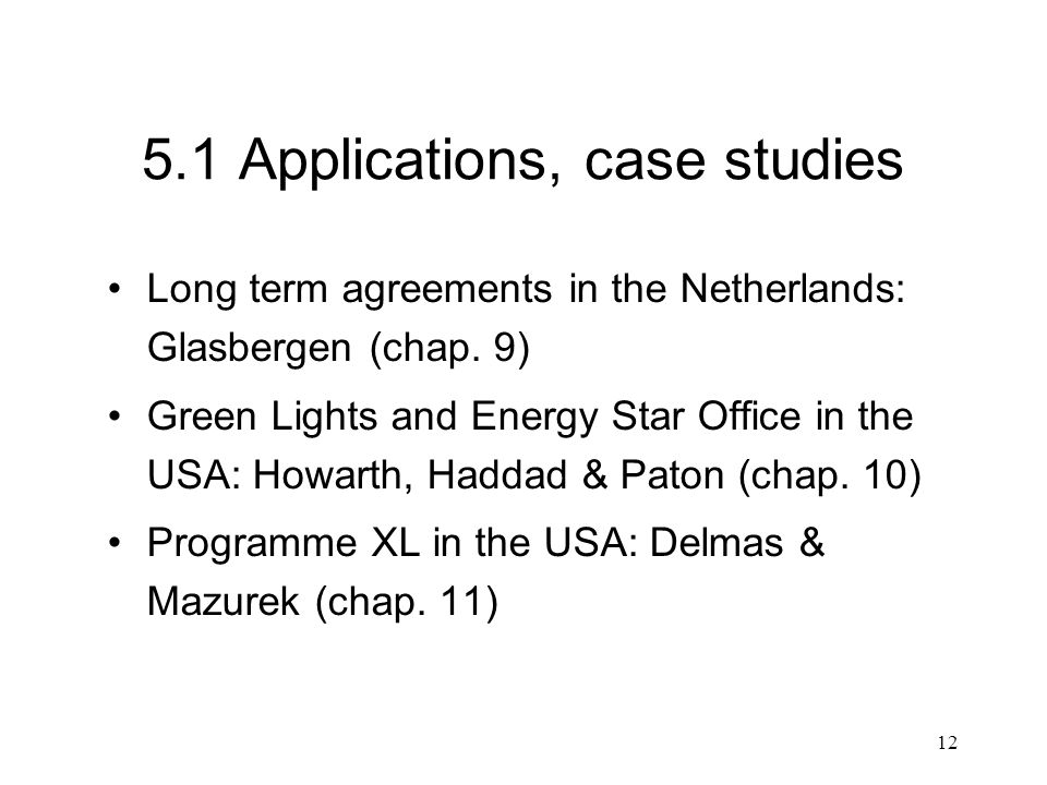 12 5.1 Applications, case studies Long term agreements in the Netherlands: Glasbergen (chap. 9) Green Lights and Energy Star Office in the USA: Howart