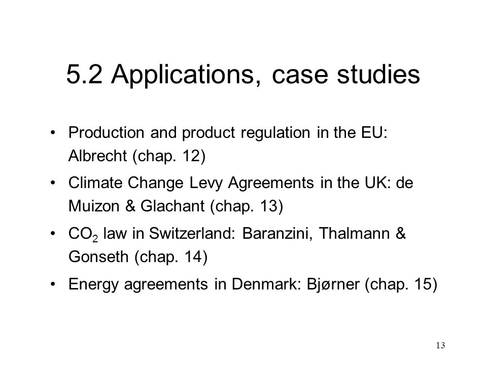 13 5.2 Applications, case studies Production and product regulation in the EU: Albrecht (chap. 12) Climate Change Levy Agreements in the UK: de Muizon