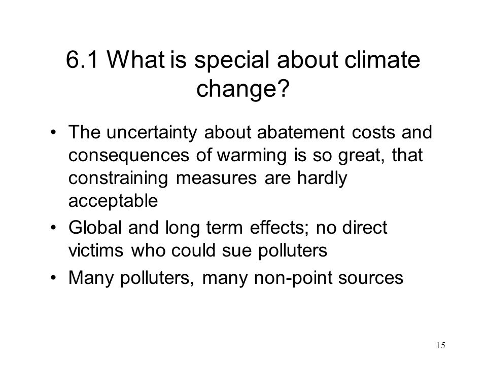 15 6.1 What is special about climate change? The uncertainty about abatement costs and consequences of warming is so great, that constraining measures