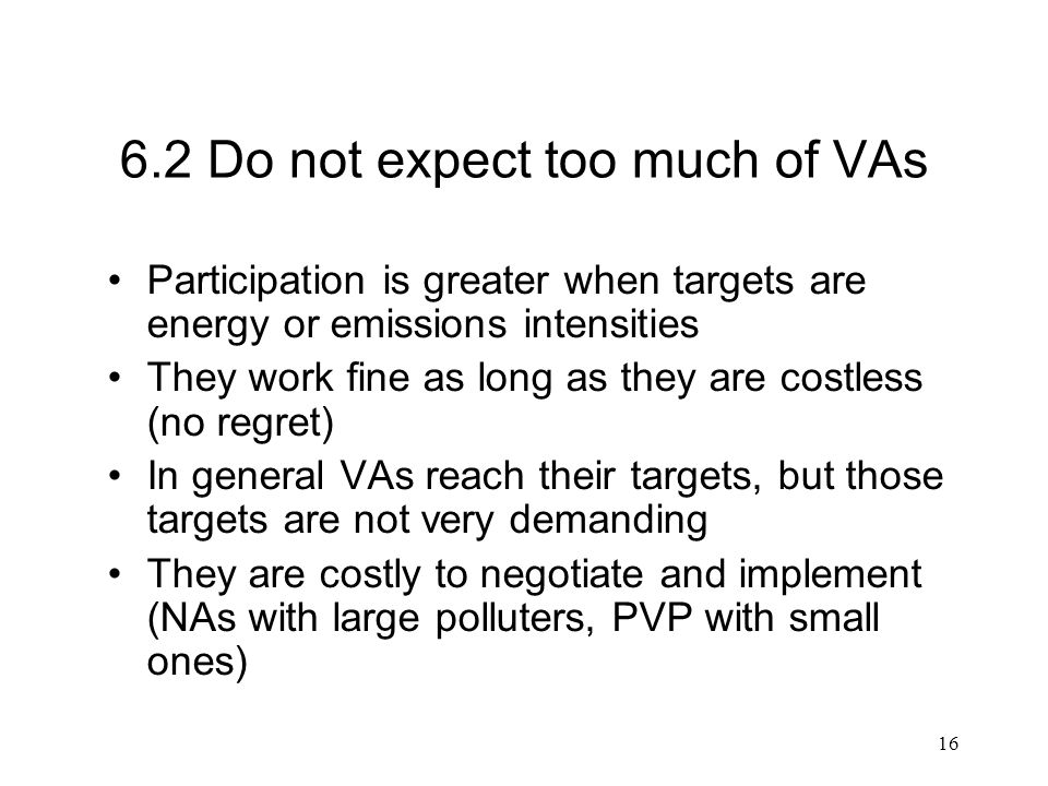 16 6.2 Do not expect too much of VAs Participation is greater when targets are energy or emissions intensities They work fine as long as they are costless (no regret) In general VAs reach their targets, but those targets are not very demanding They are costly to negotiate and implement (NAs with large polluters, PVP with small ones)