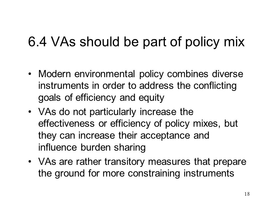 18 6.4 VAs should be part of policy mix Modern environmental policy combines diverse instruments in order to address the conflicting goals of efficiency and equity VAs do not particularly increase the effectiveness or efficiency of policy mixes, but they can increase their acceptance and influence burden sharing VAs are rather transitory measures that prepare the ground for more constraining instruments