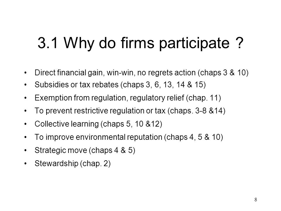 8 3.1 Why do firms participate ? Direct financial gain, win-win, no regrets action (chaps 3 & 10) Subsidies or tax rebates (chaps 3, 6, 13, 14 & 15) E