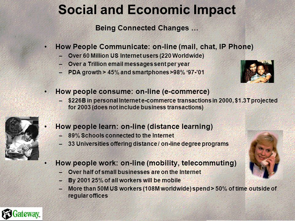 Social and Economic Impact Being Connected Changes … How People Communicate: on-line (mail, chat, IP Phone) –Over 60 Million US Internet users (220 Worldwide) –Over a Trillion  messages sent per year –PDA growth > 45% and smartphones >98% How people consume: on-line (e-commerce) –$226B in personal Internet e-commerce transactions in 2000, $1.3T projected for 2003 (does not include business transactions) How people learn: on-line (distance learning) –89% Schools connected to the Internet –33 Universities offering distance / on-line degree programs How people work: on-line (mobility, telecommuting) –Over half of small businesses are on the Internet –By % of all workers will be mobile –More than 50M US workers (108M worldwide) spend > 50% of time outside of regular offices