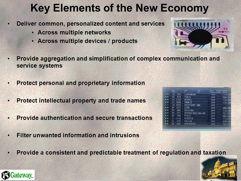 Key Elements of the New Economy Deliver common, personalized content and services Across multiple networks Across multiple devices / products Provide aggregation and simplification of complex communication and service systems Protect personal and proprietary information Protect intellectual property and trade names Provide authentication and secure transactions Filter unwanted information and intrusions Provide a consistent and predictable treatment of regulation and taxation