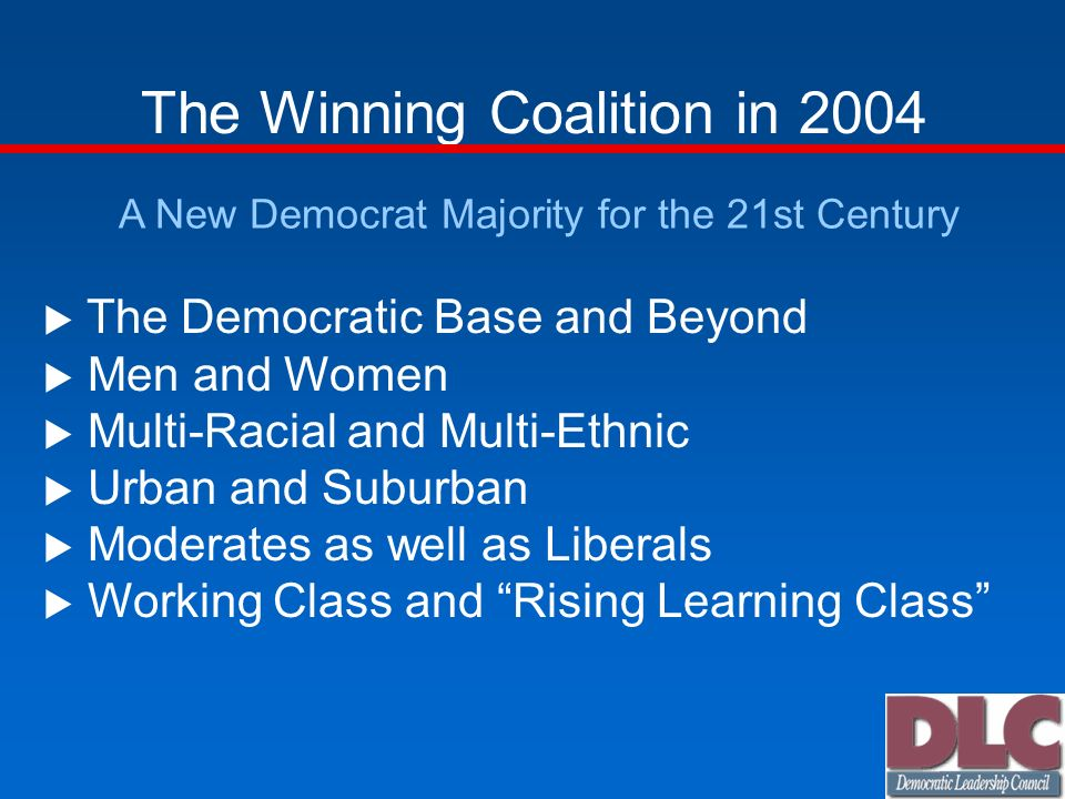 The Winning Coalition in 2004 A New Democrat Majority for the 21st Century The Democratic Base and Beyond Men and Women Multi-Racial and Multi-Ethnic Urban and Suburban Moderates as well as Liberals Working Class and Rising Learning Class
