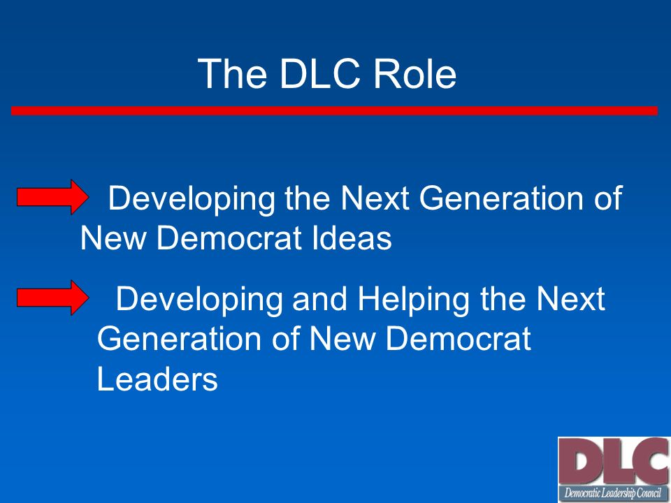 The DLC Role Developing the Next Generation of New Democrat Ideas Developing and Helping the Next Generation of New Democrat Leaders