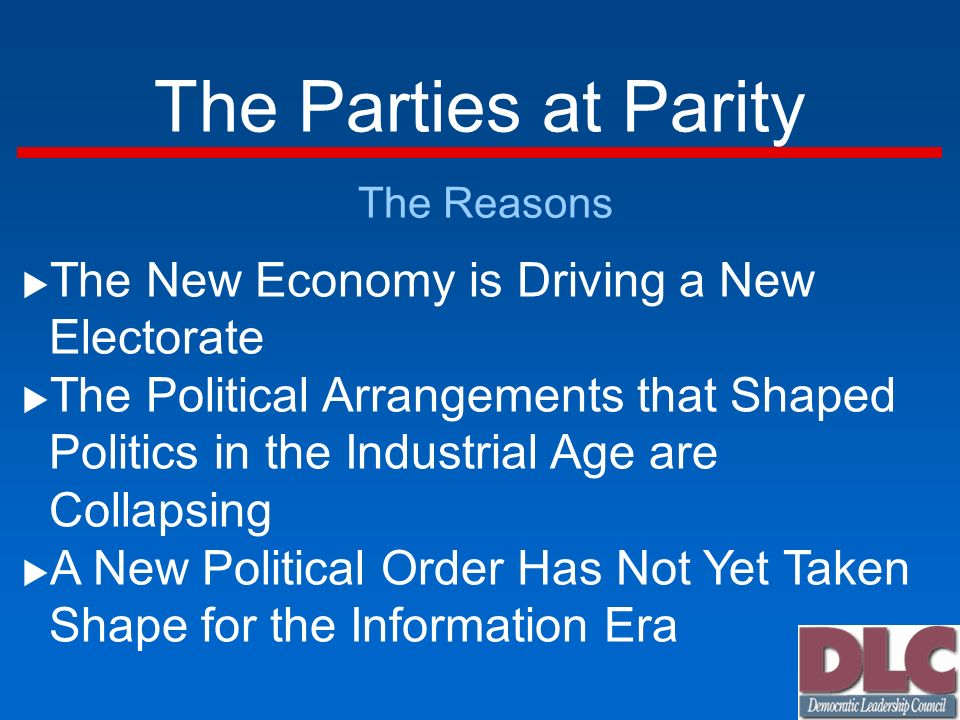 The Parties at Parity The Reasons The New Economy is Driving a New Electorate The Political Arrangements that Shaped Politics in the Industrial Age are Collapsing A New Political Order Has Not Yet Taken Shape for the Information Era