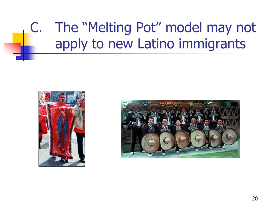 20 C.The Melting Pot model may not apply to new Latino immigrants