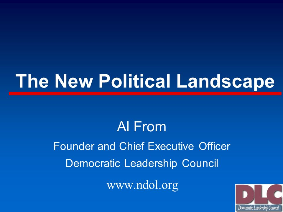 The New Political Landscape Al From Founder and Chief Executive Officer Democratic Leadership Council www.ndol.org