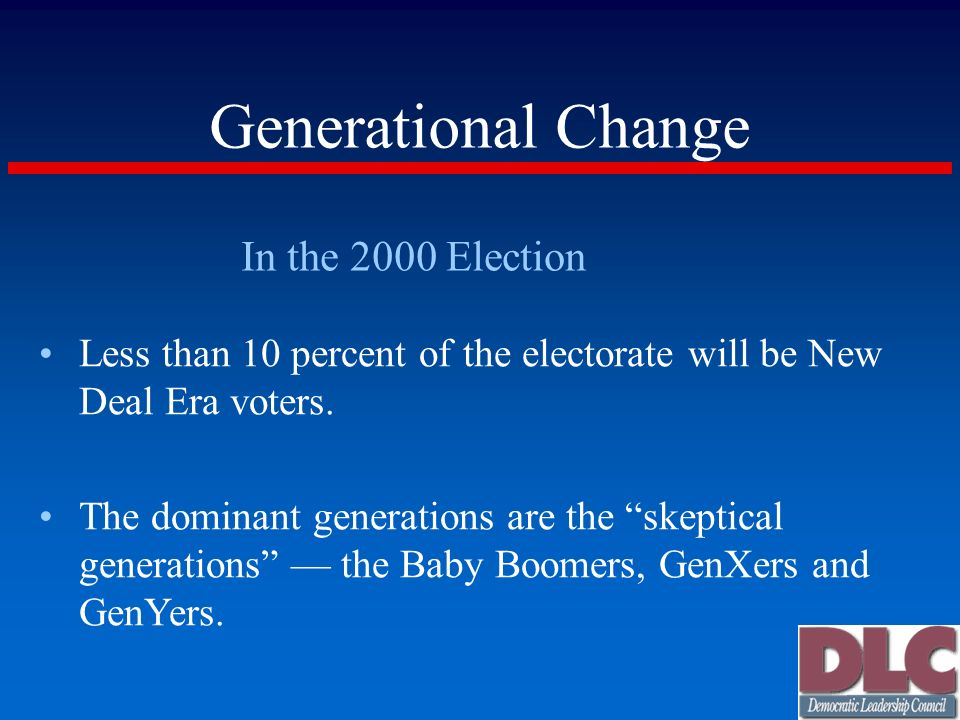 Generational Change In the 2000 Election Less than 10 percent of the electorate will be New Deal Era voters. The dominant generations are the skeptica