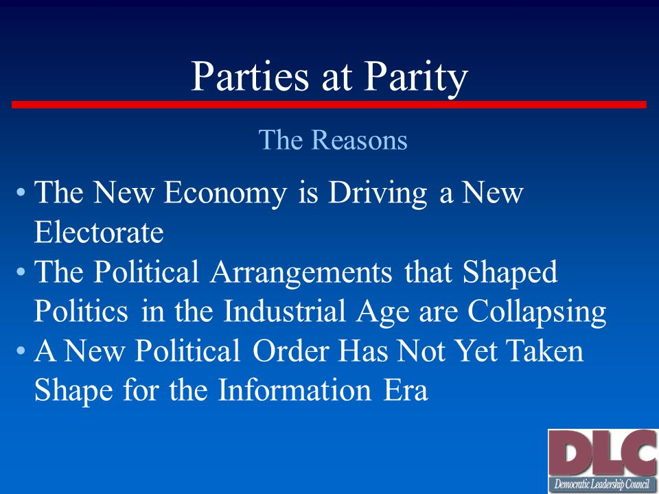 Parties at Parity The Reasons The New Economy is Driving a New Electorate The Political Arrangements that Shaped Politics in the Industrial Age are Collapsing A New Political Order Has Not Yet Taken Shape for the Information Era
