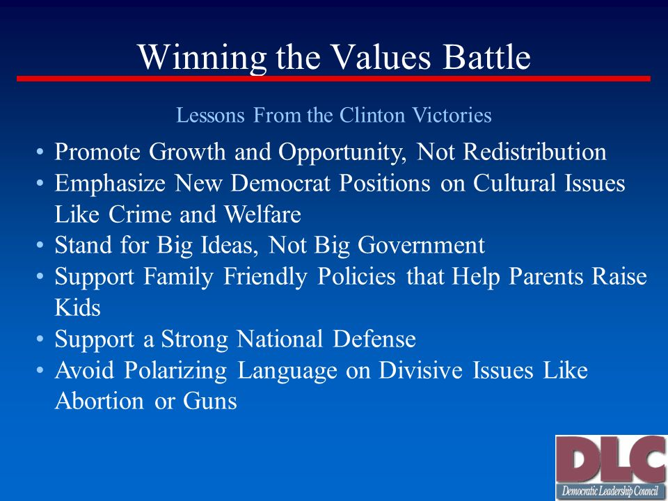 Winning the Values Battle Lessons From the Clinton Victories Promote Growth and Opportunity, Not Redistribution Emphasize New Democrat Positions on Cultural Issues Like Crime and Welfare Stand for Big Ideas, Not Big Government Support Family Friendly Policies that Help Parents Raise Kids Support a Strong National Defense Avoid Polarizing Language on Divisive Issues Like Abortion or Guns