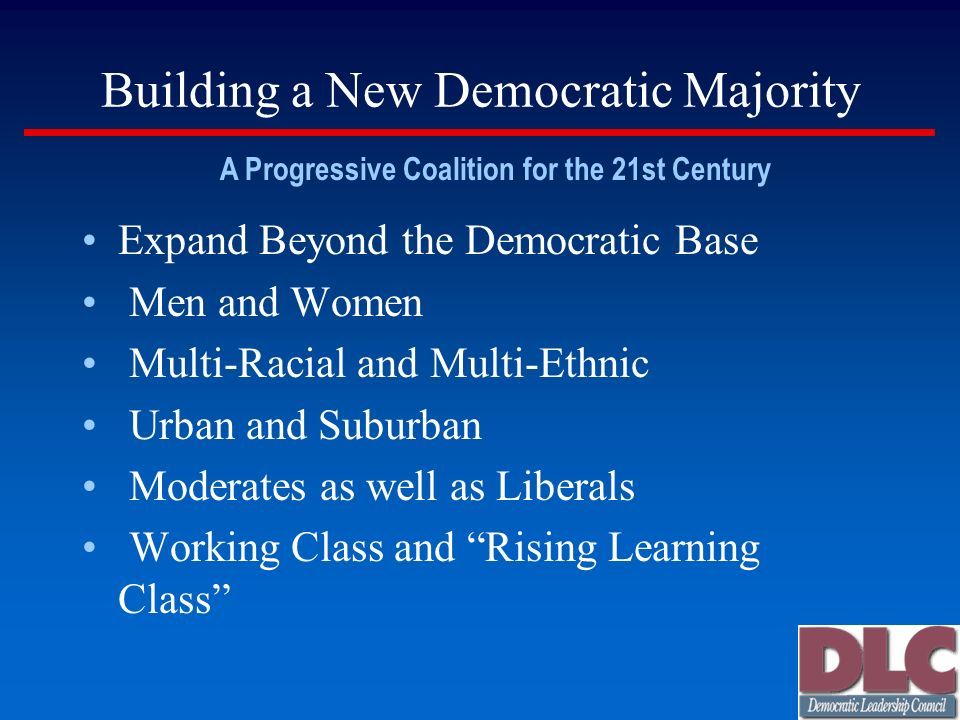 Building a New Democratic Majority Expand Beyond the Democratic Base Men and Women Multi-Racial and Multi-Ethnic Urban and Suburban Moderates as well as Liberals Working Class and Rising Learning Class A Progressive Coalition for the 21st Century