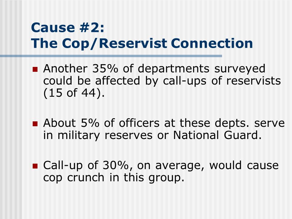 Cause #2: The Cop/Reservist Connection Another 35% of departments surveyed could be affected by call-ups of reservists (15 of 44). About 5% of officer