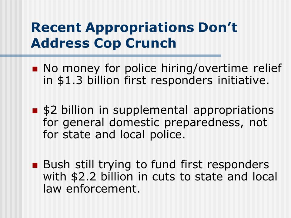 Recent Appropriations Dont Address Cop Crunch No money for police hiring/overtime relief in $1.3 billion first responders initiative. $2 billion in su