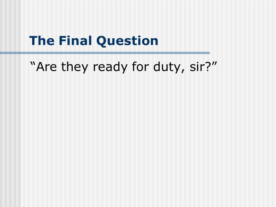 The Final Question Are they ready for duty, sir?