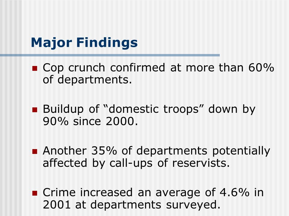Major Findings Cop crunch confirmed at more than 60% of departments. Buildup of domestic troops down by 90% since 2000. Another 35% of departments pot