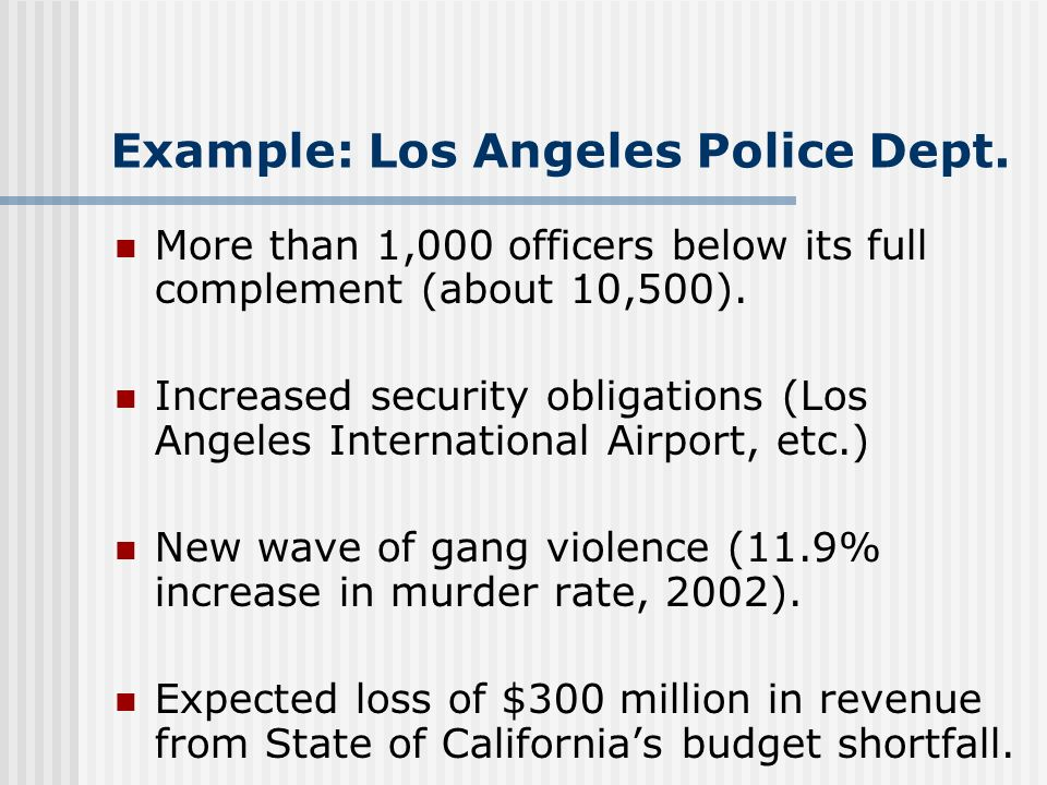 Example: Los Angeles Police Dept. More than 1,000 officers below its full complement (about 10,500). Increased security obligations (Los Angeles Inter