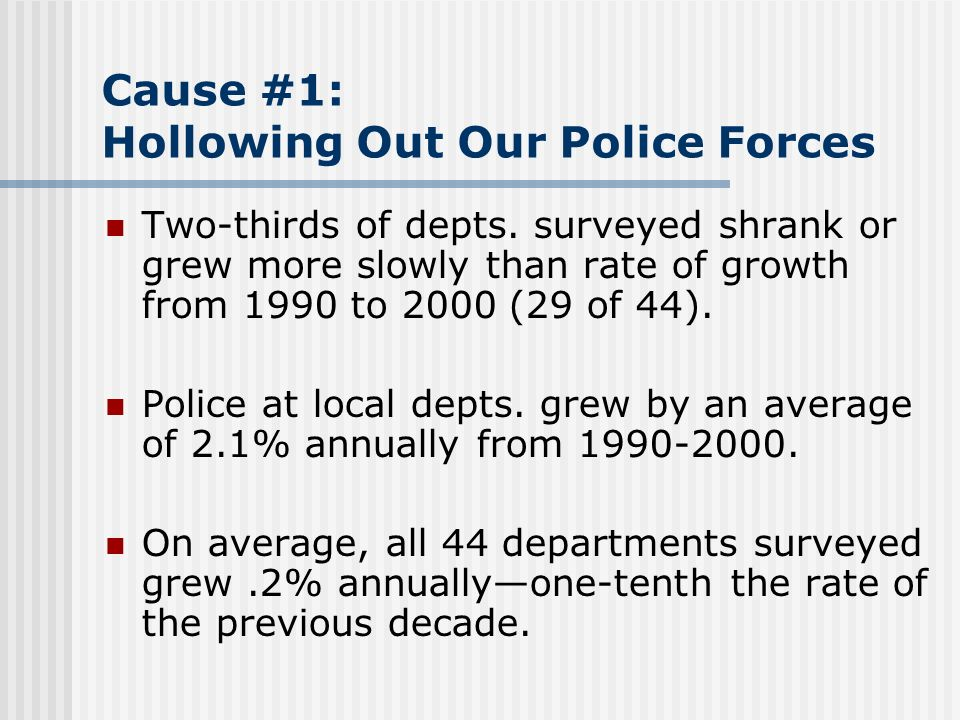 Cause #1: Hollowing Out Our Police Forces Two-thirds of depts. surveyed shrank or grew more slowly than rate of growth from 1990 to 2000 (29 of 44). P