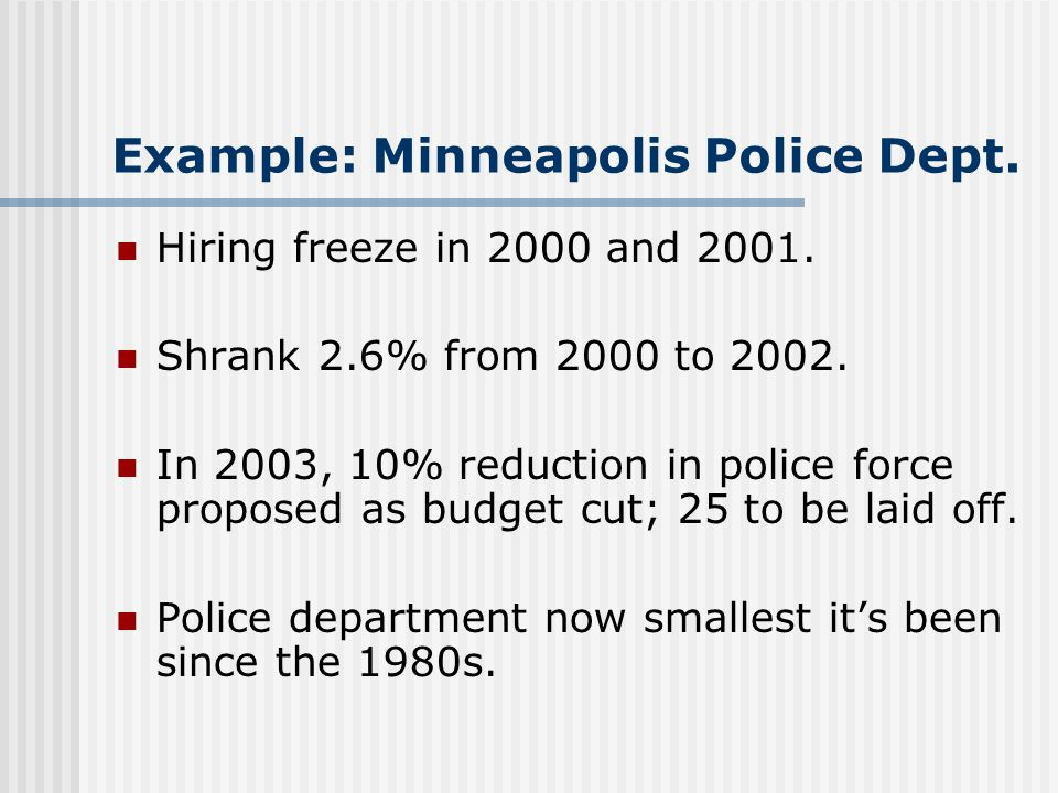 Example: Minneapolis Police Dept. Hiring freeze in 2000 and 2001. Shrank 2.6% from 2000 to 2002. In 2003, 10% reduction in police force proposed as bu