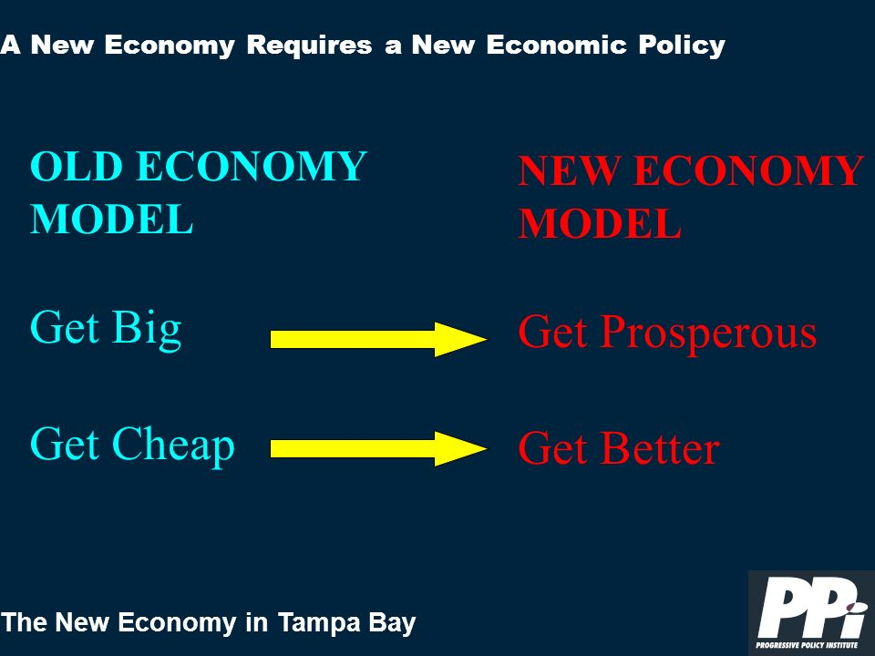 The New Economy in Tampa Bay A New Economy Requires a New Economic Policy OLD ECONOMY MODEL Get Big Get Cheap NEW ECONOMY MODEL Get Prosperous Get Better