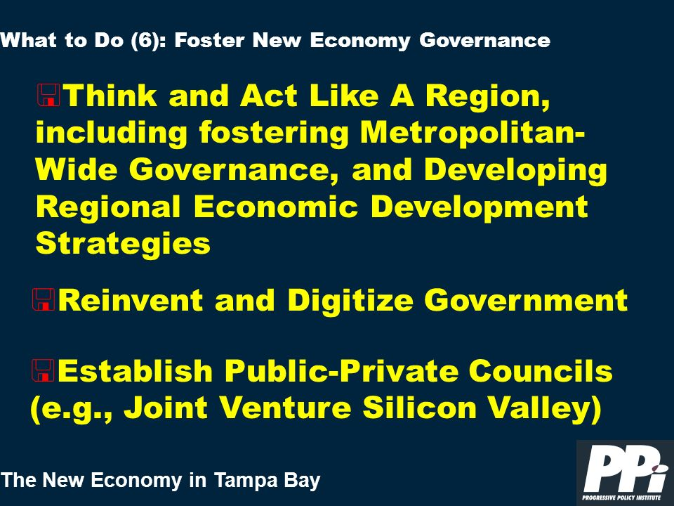 The New Economy in Tampa Bay < Reinvent and Digitize Government What to Do (6): Foster New Economy Governance < Establish Public-Private Councils (e.g., Joint Venture Silicon Valley) < Think and Act Like A Region, including fostering Metropolitan- Wide Governance, and Developing Regional Economic Development Strategies