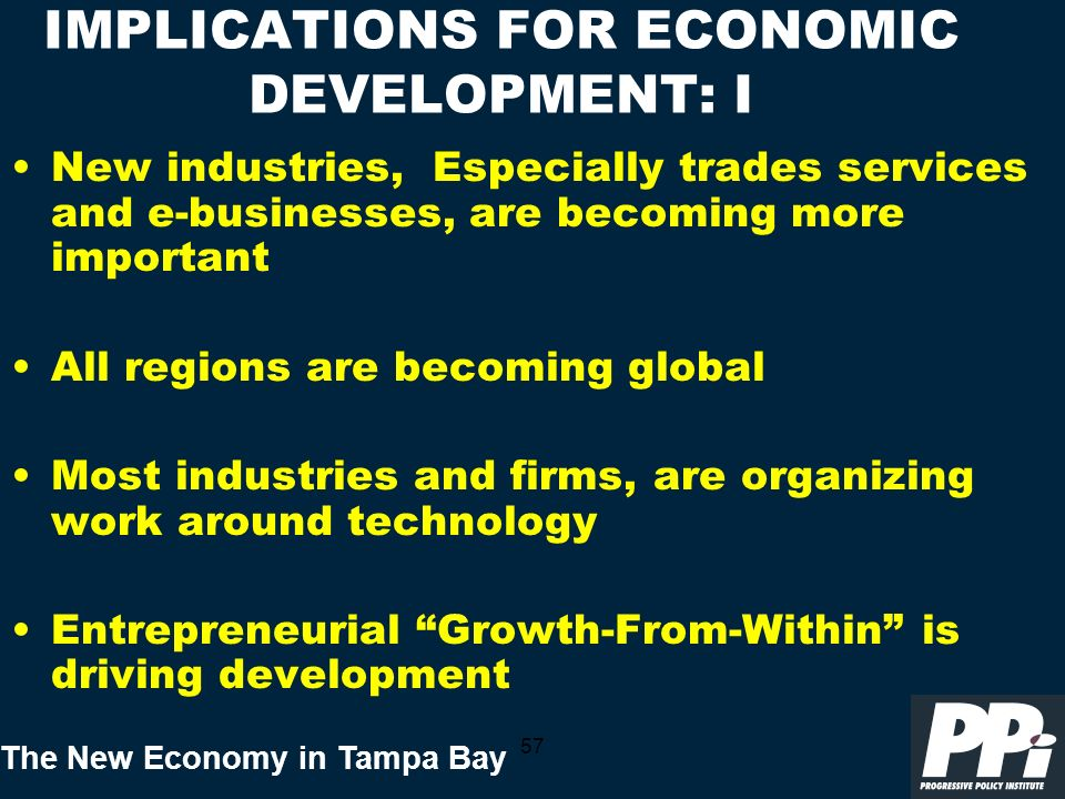 The New Economy in Tampa Bay 57 IMPLICATIONS FOR ECONOMIC DEVELOPMENT: I New industries, Especially trades services and e-businesses, are becoming more important All regions are becoming global Most industries and firms, are organizing work around technology Entrepreneurial Growth-From-Within is driving development