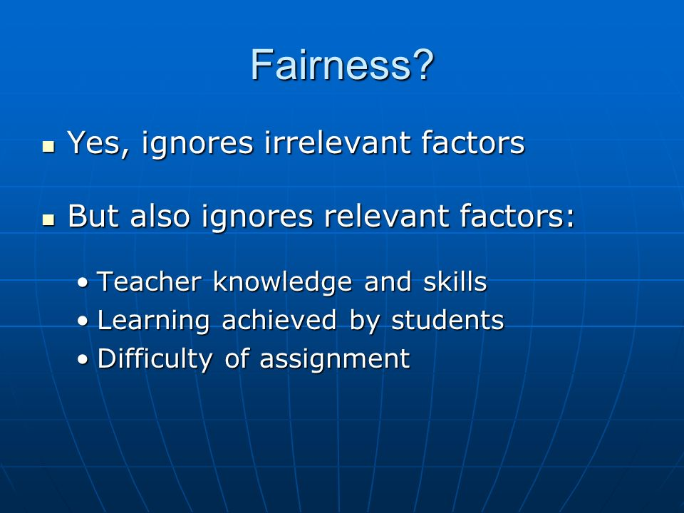 Fairness? Yes, ignores irrelevant factors Yes, ignores irrelevant factors But also ignores relevant factors: But also ignores relevant factors: Teache