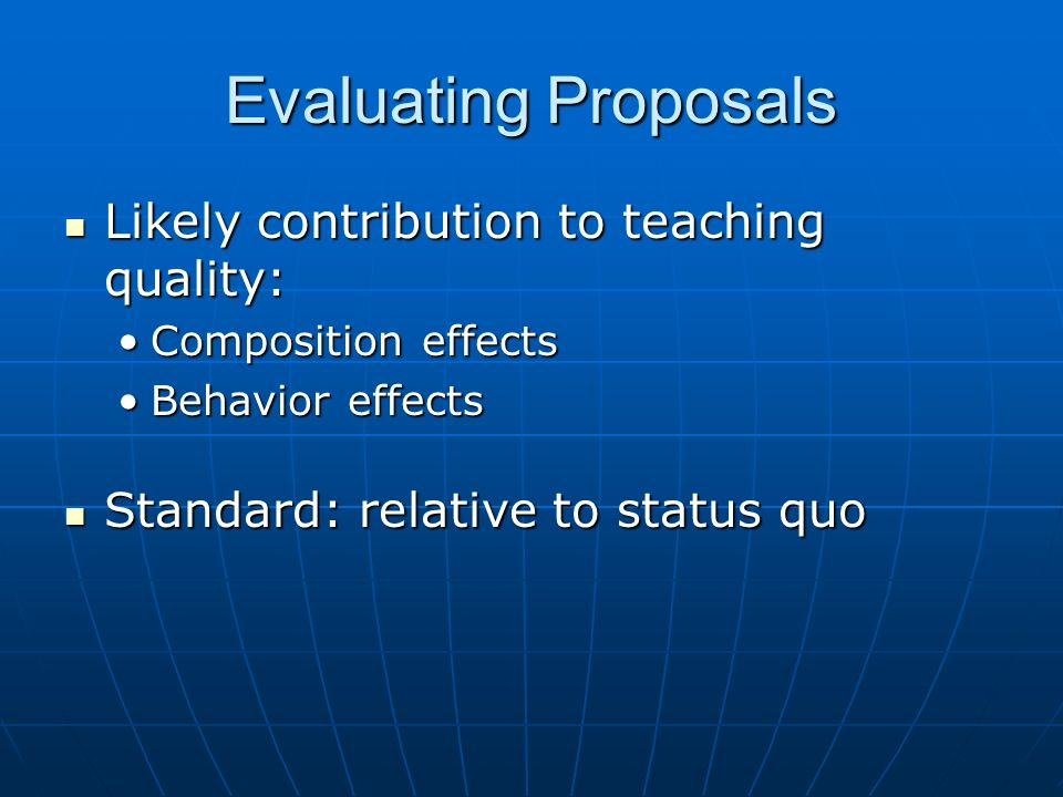 Evaluating Proposals Likely contribution to teaching quality: Likely contribution to teaching quality: Composition effectsComposition effects Behavior effectsBehavior effects Standard: relative to status quo Standard: relative to status quo