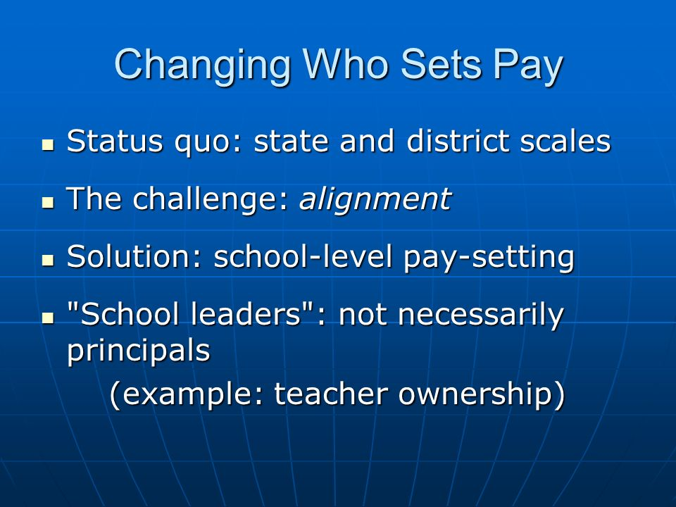 Changing Who Sets Pay Status quo: state and district scales Status quo: state and district scales The challenge: alignment The challenge: alignment Solution: school-level pay-setting Solution: school-level pay-setting School leaders : not necessarily principals School leaders : not necessarily principals (example: teacher ownership)