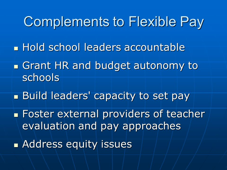 Complements to Flexible Pay Hold school leaders accountable Hold school leaders accountable Grant HR and budget autonomy to schools Grant HR and budge
