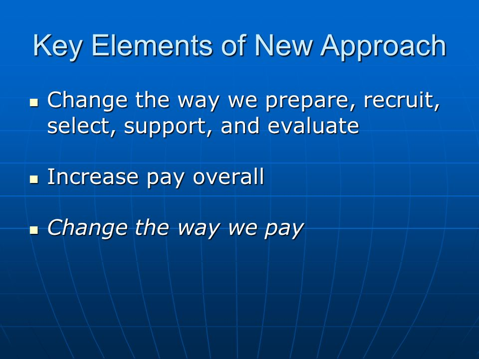 Key Elements of New Approach Change the way we prepare, recruit, select, support, and evaluate Change the way we prepare, recruit, select, support, and evaluate Increase pay overall Increase pay overall Change the way we pay Change the way we pay