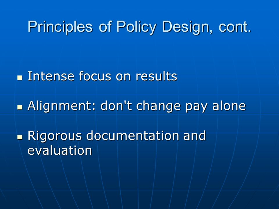 Principles of Policy Design, cont. Intense focus on results Intense focus on results Alignment: don't change pay alone Alignment: don't change pay alo