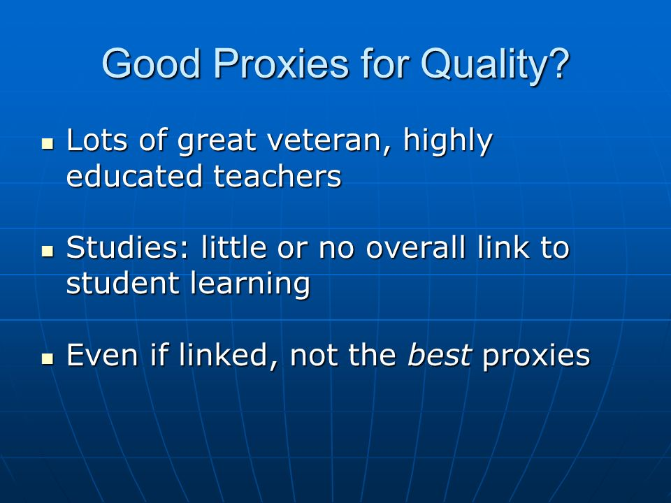 Good Proxies for Quality? Lots of great veteran, highly educated teachers Lots of great veteran, highly educated teachers Studies: little or no overal