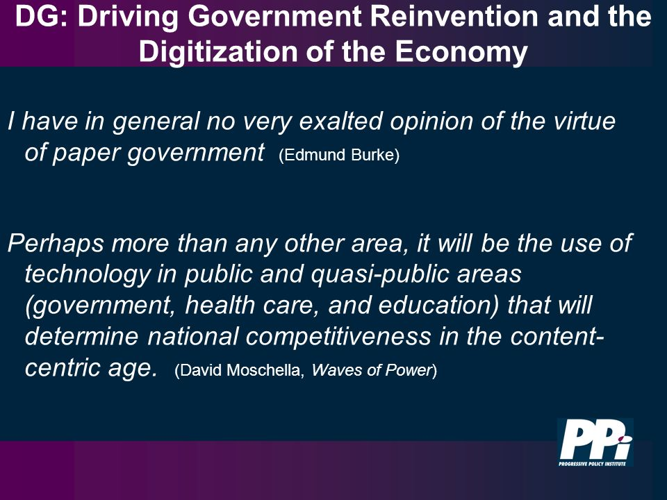 DG: Driving Government Reinvention and the Digitization of the Economy I have in general no very exalted opinion of the virtue of paper government (Edmund Burke) Perhaps more than any other area, it will be the use of technology in public and quasi-public areas (government, health care, and education) that will determine national competitiveness in the content- centric age.