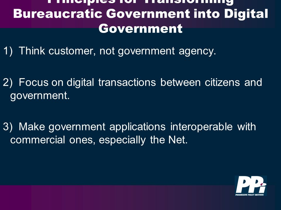 Principles for Transforming Bureaucratic Government into Digital Government 1) Think customer, not government agency.